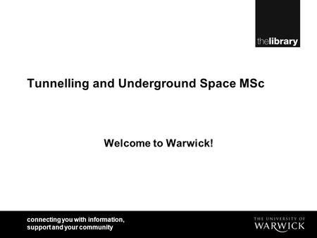 Connecting you with information, support and your community Tunnelling and Underground Space MSc Welcome to Warwick!