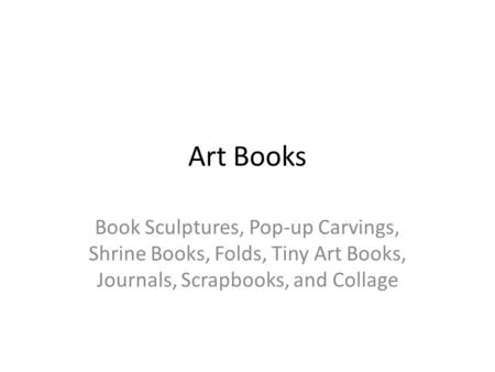 Art Books Book Sculptures, Pop-up Carvings, Shrine Books, Folds, Tiny Art Books, Journals, Scrapbooks, and Collage.