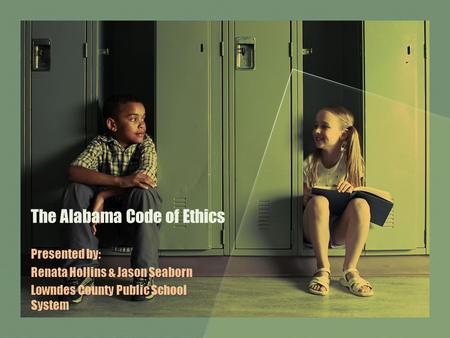 The Alabama Code of Ethics Presented by: Renata Hollins & Jason Seaborn Lowndes County Public School System.