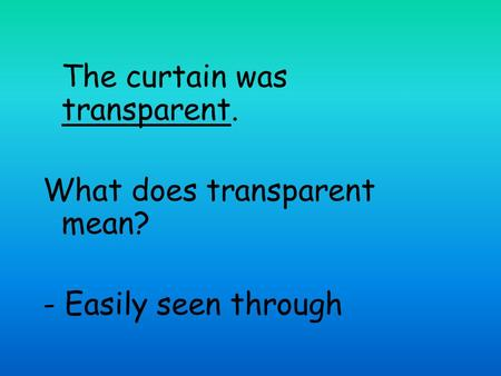 The curtain was transparent. What does transparent mean? - Easily seen through.