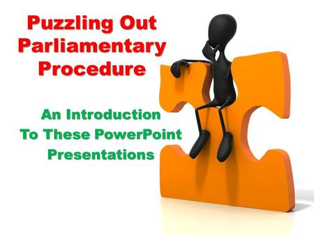 Puzzling Out Parliamentary Procedure An Introduction To These PowerPoint Presentations.