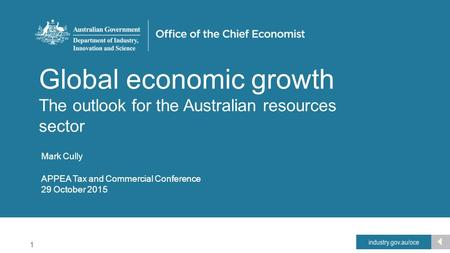1 Office of the Chief Economist Global economic growth The outlook for the Australian resources sector Mark Cully APPEA Tax and Commercial Conference 29.