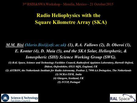 3 rd RSIH&SWA Workshop – Morelia, Mexico – 21 October 2015 Radio Heliophysics with the Square Kilometre Array (SKA) M.M. Bisi (1),
