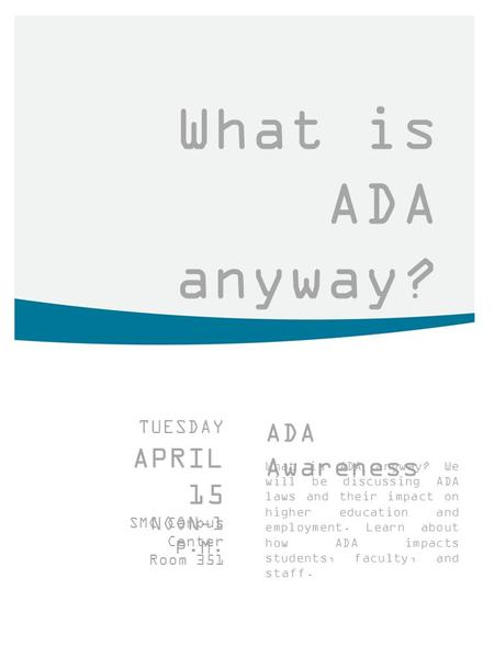What is ADA anyway? TUESDAY APRIL 15 NOON-1 P.M. SMC Campus Center Room 351 ADA Awareness What is ADA anyway? We will be discussing ADA laws and their.