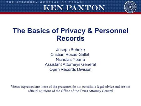 The Basics of Privacy & Personnel Records Joseph Behnke Cristian Rosas-Grillet, Nicholas Ybarra Assistant Attorneys General Open Records Division Views.