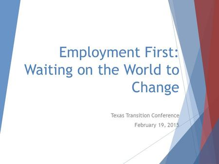 Employment First: Waiting on the World to Change Texas Transition Conference February 19, 2015.