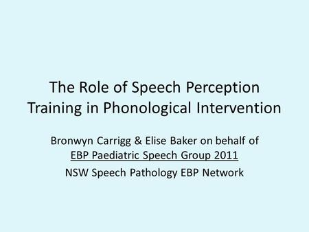 The Role of Speech Perception Training in Phonological Intervention Bronwyn Carrigg & Elise Baker on behalf of EBP Paediatric Speech Group 2011 NSW Speech.