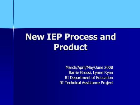 New IEP Process and Product March/April/May/June 2008 Barrie Grossi, Lynne Ryan RI Department of Education RI Technical Assistance Project.