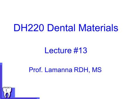 DH220 Dental Materials Lecture #13 Prof. Lamanna RDH, MS.