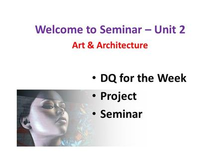 Welcome to Seminar – Unit 2 Art & Architecture DQ for the Week Project Seminar.