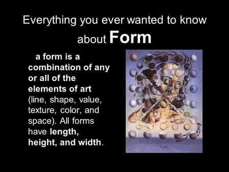 Everything you ever wanted to know about Form a form is a combination of any or all of the elements of art (line, shape, value, texture, color, and space).