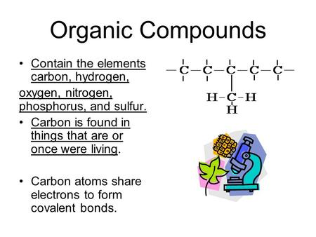 Organic Compounds Contain the elements carbon, hydrogen, oxygen, nitrogen, phosphorus, and sulfur. Carbon is found in things that are or once were living.