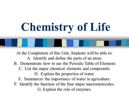 Chemistry of Life At the Completion of this Unit, Students will be able to: A.Identify and define the parts of an atom. B.Demonstrate how to use the Periodic.
