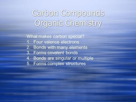 Carbon Compounds Organic Chemistry What makes carbon special? 1.Four valence electrons 2.Bonds with many elements 3.Forms covalent bonds 4.Bonds are singular.