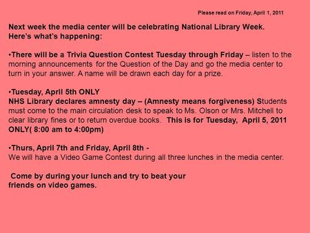 Please read on Friday, April 1, 2011 Next week the media center will be celebrating National Library Week. Here's what's happening: There will be a Trivia.