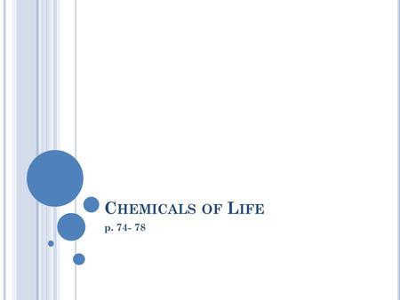 C HEMICALS OF L IFE p. 74- 78. E LEMENTS AND COMPOUNDS Elements Any substance that cannot be broken down into simpler substances (ex. Carbon, Oxygen)