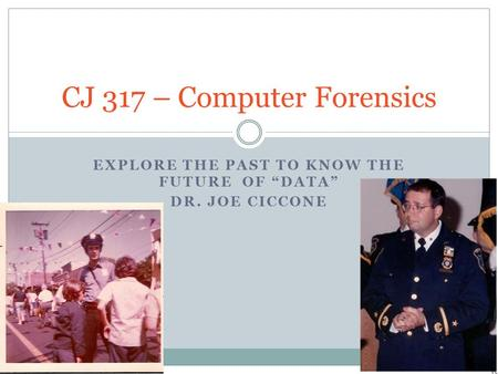 "EXPLORE THE PAST TO KNOW THE FUTURE OF ""DATA"" DR. JOE CICCONE CJ 317 – Computer Forensics."