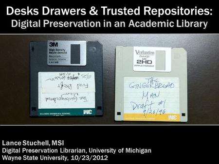 Desks Drawers & Trusted Repositories: Lance Stuchell, MSI Digital Preservation Librarian, University of Michigan Wayne State University, 10/23/2012 Digital.