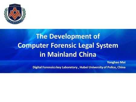 The Development of Computer Forensic Legal System in Mainland China Yonghao Mai Digital Forensics key Laboratory, Hubei University of Police, China.