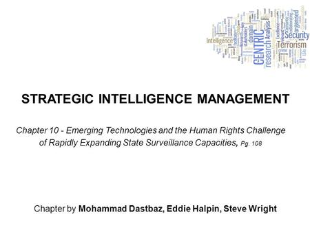 STRATEGIC INTELLIGENCE MANAGEMENT Chapter by Mohammad Dastbaz, Eddie Halpin, Steve Wright Chapter 10 - Emerging Technologies and the Human Rights Challenge.
