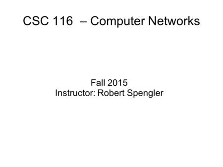 CSC 116 – Computer Networks Fall 2015 Instructor: Robert Spengler.