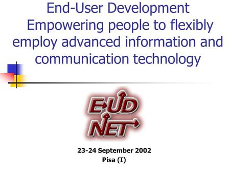 End-User Development Empowering people to flexibly employ advanced information and communication technology 23-24 September 2002 Pisa (I)