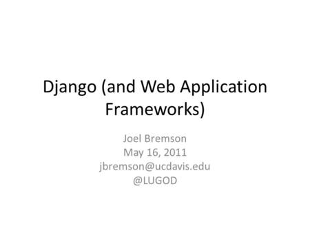 Django (and Web Application Frameworks) Joel Bremson May 16,