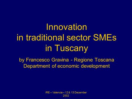 IRE – Valencia – 12 & 13 December 2002 Innovation in traditional sector SMEs in Tuscany by Francesco Gravina - Regione Toscana Department of economic development.