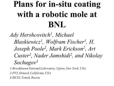 Plans for in-situ coating with a robotic mole at BNL Ady Hershcovitch 1, Michael Blaskiewicz 1, Wolfram Fischer 1, H. Joseph Poole 2, Mark Erickson 2,