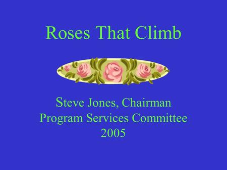 Roses That Climb S teve Jones, Chairman Program Services Committee 2005.