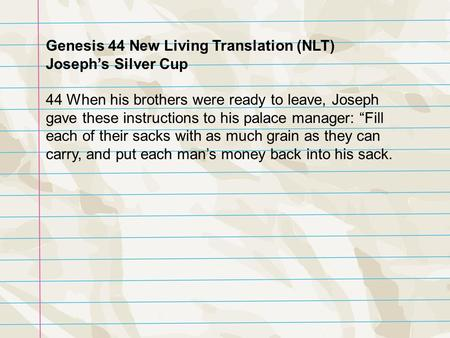 Genesis 44 New Living Translation (NLT) Joseph's Silver Cup 44 When his brothers were ready to leave, Joseph gave these instructions to his palace manager: