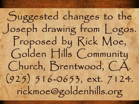 Suggested changes to the Joseph drawing from Logos. Proposed by Rick Moe, Golden Hills Community Church, Brentwood, CA. (925) 516-0653, ext. 7124.