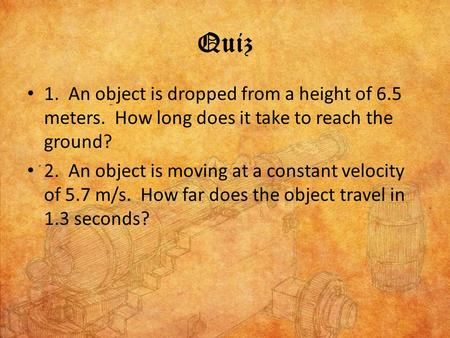 Quiz 1. An object is dropped from a height of 6.5 meters. How long does it take to reach the ground? 2. An object is moving at a constant velocity of.