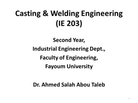 Casting & Welding Engineering (IE 203) Second Year, Industrial Engineering Dept., Faculty of Engineering, Fayoum University Dr. Ahmed Salah Abou Taleb.