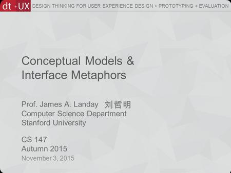 Prof. James A. Landay Computer Science Department Stanford University CS 147 Autumn 2015 DESIGN THINKING FOR USER EXPERIENCE DESIGN + PROTOTYPING + EVALUATION.
