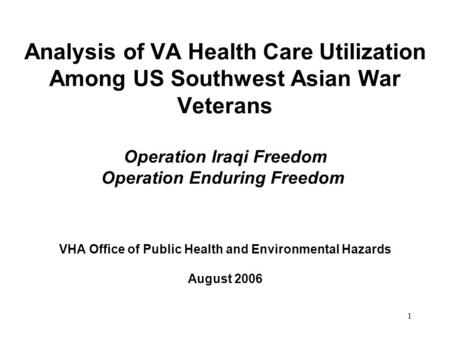 1 Analysis of VA Health Care Utilization Among US Southwest Asian War Veterans Operation Iraqi Freedom Operation Enduring Freedom VHA Office of Public.