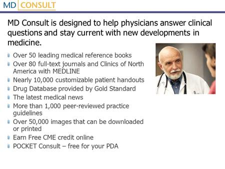 MD Consult is designed to help physicians answer clinical questions and stay current with new developments in medicine. Over 50 leading medical reference.