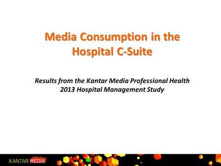 Media Consumption in the Hospital C-Suite Media Consumption in the Hospital C-Suite Results from the Kantar Media Professional Health 2013 Hospital Management.