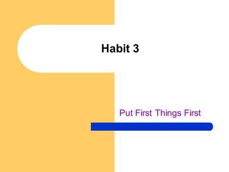 Habit 3 Put First Things First. Warm-up Identify your biggest time-wasters. Do you really need to spend two hours on the phone, surf the web all night,