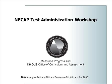 NECAP Test Administration Workshop Dates: August 24th and 26th and September 7th, 8th, and 9th, 2005 Measured Progress and NH DoE Office of Curriculum.