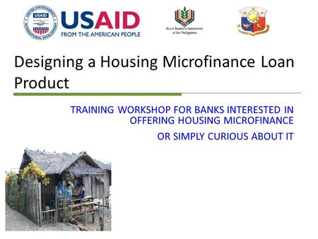 Designing a Housing Microfinance Loan Product TRAINING WORKSHOP FOR BANKS INTERESTED IN OFFERING HOUSING MICROFINANCE OR SIMPLY CURIOUS ABOUT IT.