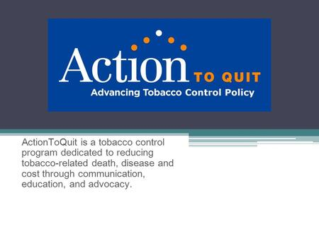 ActionToQuit is a tobacco control program dedicated to reducing tobacco-related death, disease and cost through communication, education, and advocacy.