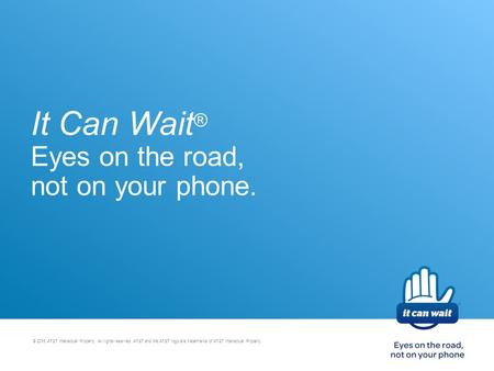 It Can Wait ® Eyes on the road, not on your phone. © 2015 AT&T Intellectual Property. All rights reserved. AT&T and the AT&T logo are trademarks of AT&T.