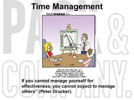 "Time Management If you cannot manage yourself for effectiveness, you cannot expect to manage others"" (Peter Drucker)."