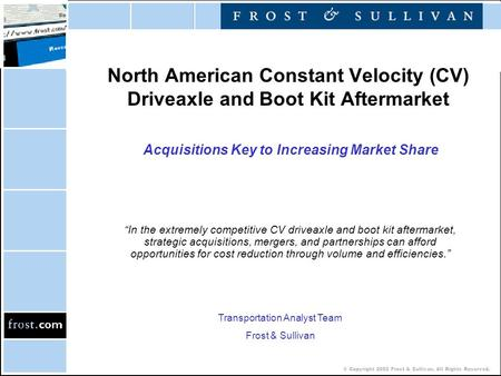 © Copyright 2002 Frost & Sullivan. All Rights Reserved. North American Constant Velocity (CV) Driveaxle and Boot Kit Aftermarket Acquisitions Key to Increasing.