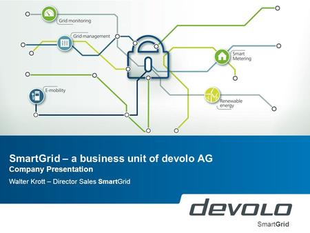 SmartGrid – a business unit of devolo AG Company Presentation Walter Krott – Director Sales SmartGrid SmartGrid.