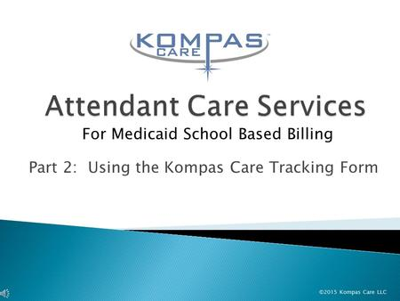 ©2015 Kompas Care LLC Part 2: Using the Kompas Care Tracking Form For Medicaid School Based Billing.