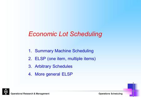 Operational Research & ManagementOperations Scheduling Economic Lot Scheduling 1.Summary Machine Scheduling 2.ELSP (one item, multiple items) 3.Arbitrary.