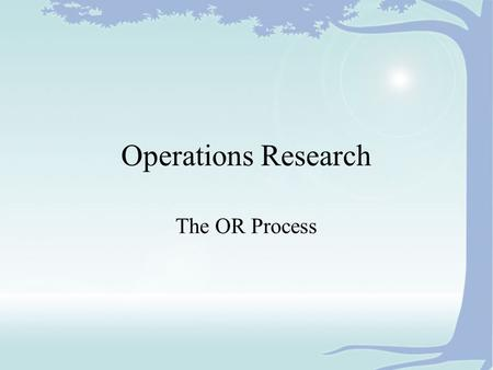 Operations Research The OR Process. What is OR? It is a Process It assists Decision Makers It has a set of Tools It is applicable in many Situations.