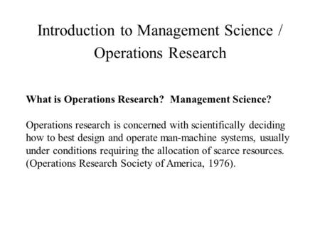 Introduction to Management Science / Operations Research What is Operations Research? Management Science? Operations research is concerned with scientifically.